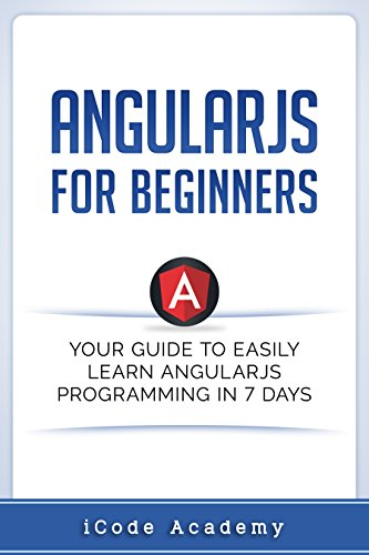 Angular JS for Beginners: Your Guide to Easily Learn Angular JS In 7 Days
