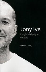 Jony Ive. Le génial designer d'Apple par Leander Kahney