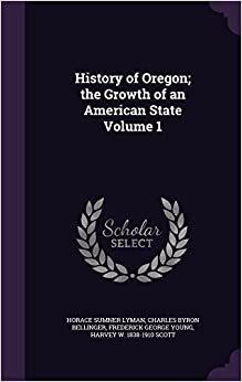 History of Oregon; The Growth of an American State Volume 1