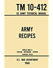 Army Recipes - TM 10-412 US Army Technical Manual (1946 World War II Civilian Reference Edition): The Unabridged Classic Wartime Cookbook for Large Groups, Troops, Camps, and Cafeterias