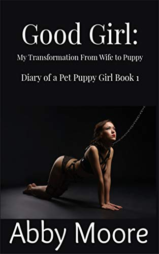 Male To Girl Transformation (Good Girl: My Transformation From Wife to Puppy (Diary of a Pet Puppy Girl Book)