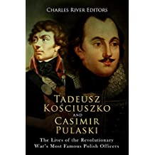 Tadeusz Kosciuszko and Casimir Pulaski: The Lives of the Revolutionary War's Most Famous Polish Officers