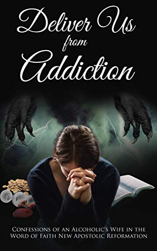 Deliver us from Addiction: Confessions of an Alcoholic's Wife in the Word of Faith New Apostolic Reformation