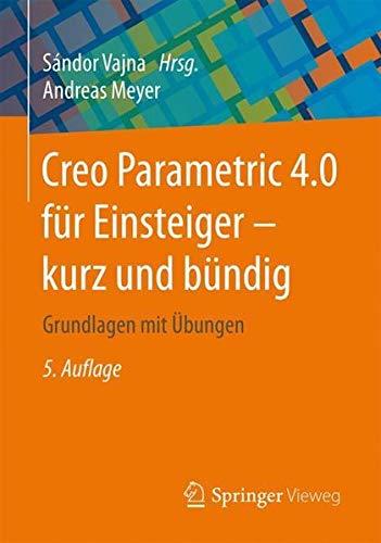Creo Parametric 4.0 Für Einsteiger ‒ Kurz Und Bündig  Grundlagen Mit Übungen