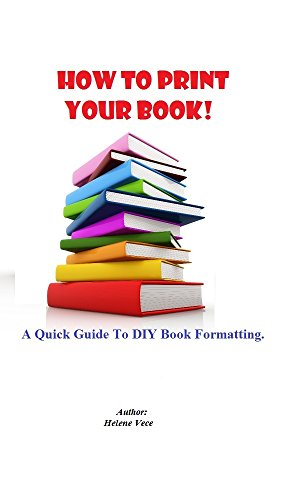 How To Print Your Book!: A Quick Guide To DIY Book Formatting.