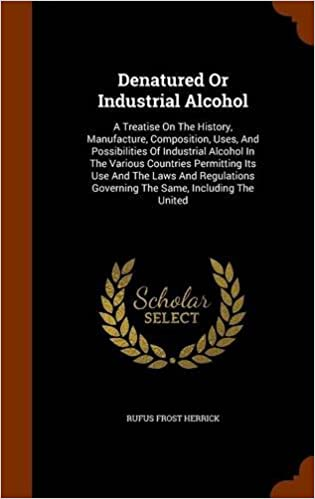 Denatured Or Industrial Alcohol: A Treatise On The History, Manufacture, Composition, Uses, And Possibilities Of Industrial Alcohol In The Various ... Governing The Same, Including The United