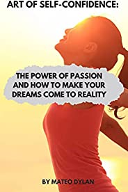 Art of Self Confidence : The Power of Passion and How to Make Your Dreams Come True (English Edition)
