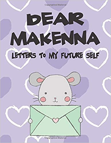 Dear Makenna, letters to my future self: A Girl's Thoughts