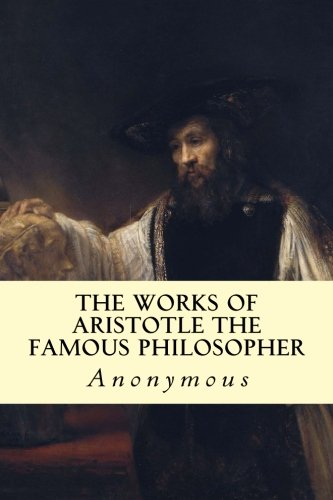 The Works of Aristotle the Famous Philosopher (The Works Of Aristotle The Famous Philosopher)