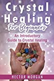 Crystal Healing For Beginners: An Introductory Guide to Crystal Healing