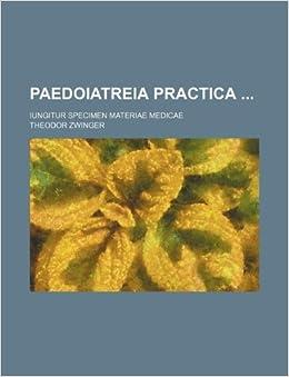 Paedoiatreia practica ; iungitur specimen materiae medicae: Theodor Zwinger: 9781130009514: Amazon.com: Books