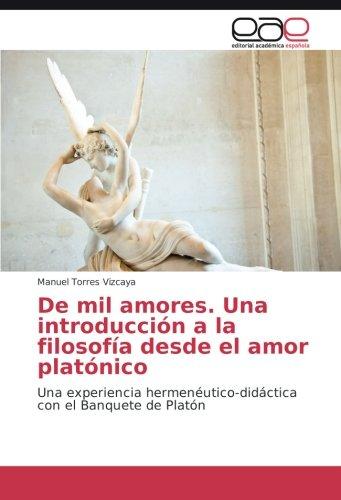 (De mil amores. Una introducción a la filosofía desde el amor platónico: Una experiencia hermenéutico-didáctica con el Banquete de Platón (Spanish Edition))