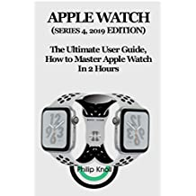 Apple Watch (Series 4, 2019 Edition): The Ultimate User Guide, How to master Apple Watch in 2 Hours