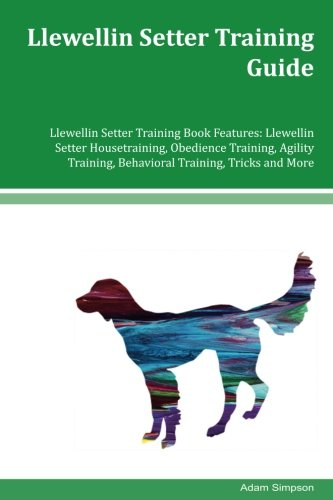 Llewellin Setter Training Guide Llewellin Setter Training Book Features: Llewellin Setter Housetraining, Obedience Training, Agility Training, Behavioral Training, Tricks and More