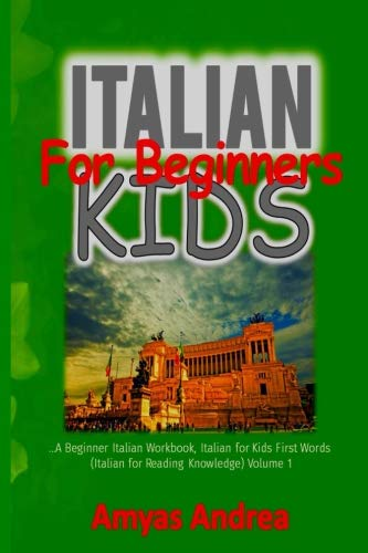 Italian  for Beginners Kids: A Beginners Italian Workbook, Italian for Kids First Words (Italian for Reading Knowledge) Volume 1 (Italian for Reading Knowledge Series) (Italian Edition) (Italian For Beginners Workbook)