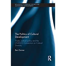 The Politics of Cultural Development: Trade, cultural policy and the UNESCO Convention on Cultural Diversity (Routledge Studies in Culture and Sustainable Development)