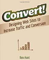 Convert!: Designing Web Sites to Increase Traffic and Conversion Front Cover