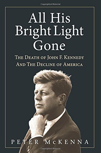 ALL HIS BRIGHT LIGHT GONE: The Death of John F. Kennedy and the Decline of America