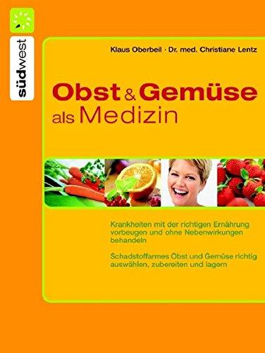 Obst und Gemüse als Medizin: Krankheiten mit der richtigen Ernährung vorbeugen und natürlich behandeln