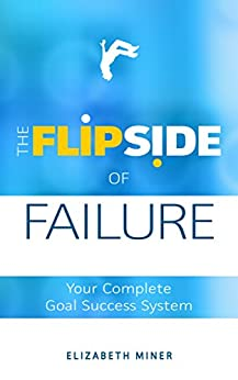 The Flipside of Failure: Your Complete Goal Success System by [Miner, Elizabeth]