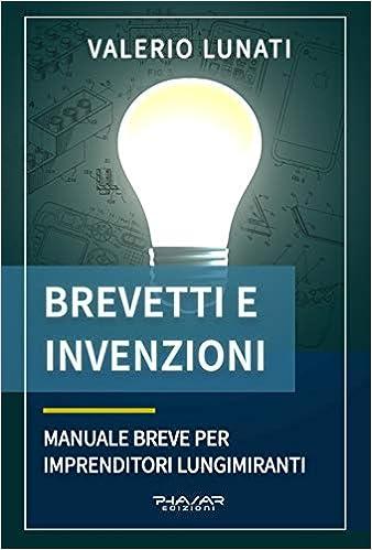 Brevetti e invenzioni. Manuale breve per imprenditori lungimiranti