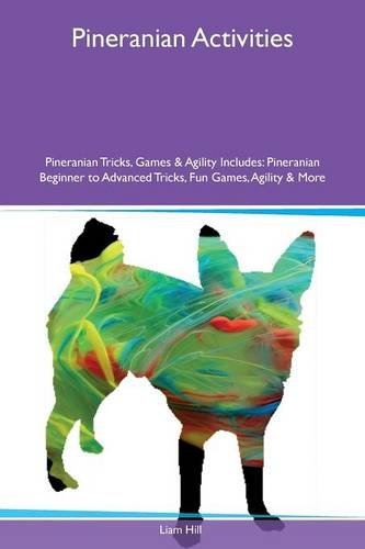Download Pineranian Activities Pineranian Tricks, Games & Agility Includes: Pineranian Beginner to Advanced Tricks, Fun Games, Agility & More PDF