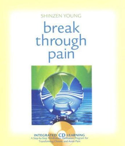 Break Through Pain  A Step By Step Mindfulness Meditation Program For Transforming Chronic And Acute Pain
