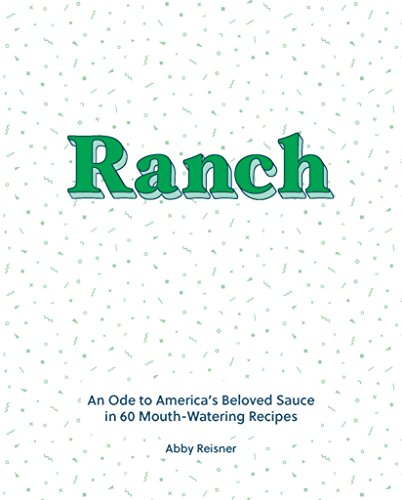 Ranch: An Ode to America's Beloved Sauce in 60 Mouth-Watering Recipes by Abby Reisner