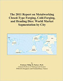 Book The 2011 Report on Metalworking Closed-Type Forging, Cold-Forging, and Heading Dies: World Market Segmentation by City