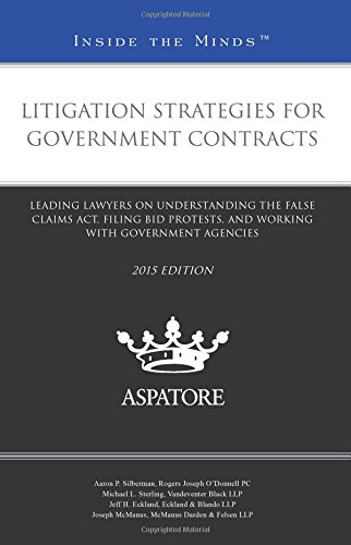 Litigation Strategies for Government Contracts, 2015 ed.: Leading Lawyers on Understanding the False Claims Act, Filing Bid Protests, and Working with Government Agencies (Inside the Minds)