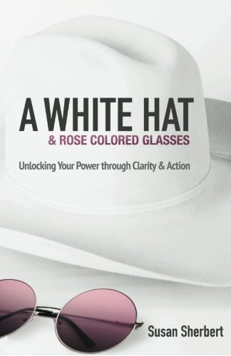 A White Hat & Rose Colored Glasses: Unlocking Your Power Through Clarity & Action by Indigo River Publishing