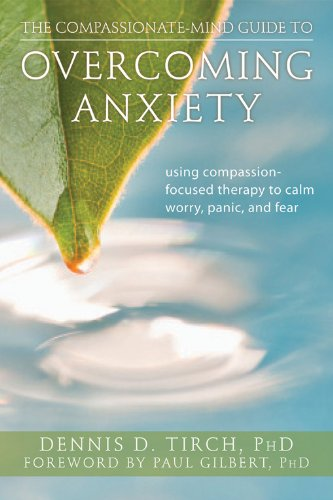 The Compassionate-Mind Guide to Overcoming Anxiety: Using Compassion-Focused Therapy to Calm Worry, Panic, and Fear (The
