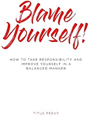 Blame Yourself!: How to Take Responsibility and Improve Yourself in a Balanced Manner