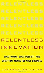 Relentless Innovation: What Works, What Doesn't--And What It Means for Your Business