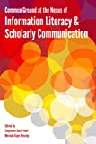 Common Ground at the Nexus of Information Literacy and Scholarly Communication, Stephanie Davis-Kahl, Merinda Kaye Hensley, 0838986218