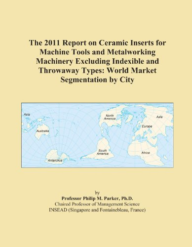 The 2011 Report on Ceramic Inserts for Machine Tools and Metalworking Machinery Excluding Indexible and Throwaway Types: World Market Segmentation by City