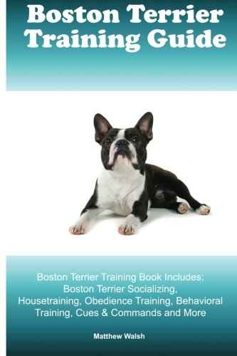 Boston Terrier Training Guide. Boston Terrier Training Book Includes: Boston Terrier Socializing, Housetraining, Obedience Training, Behavioral Training, Cues & Commands and More ()