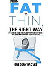 FROM FAT TO THIN, THE RIGHT WAY: The science-based weight loss program on why you're not losing weight, and how to lose it for good!