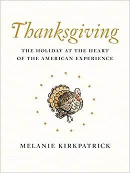 Thanksgiving: The Holiday at the Heart of the American Experience: Melanie Kirkpatrick: 9781594038938: Amazon.com: Books