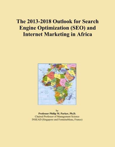 The 2013-2018 Outlook for Search Engine Optimization (SEO) and Internet Marketing in Africa by ICON Group International, Inc.