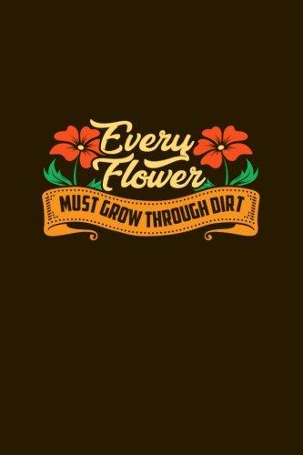 Every Flower Must Grow Through Dirt: Blank Lined Flower Gardener?s Journal (6? x 9?, 111 (Every Flower)