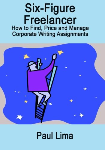 Read Online Six-Figure Freelancer: How to Find, Price and Manage Corporate Writing Assignment PDF