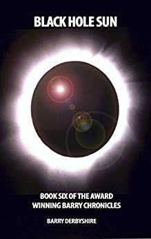 Black Hole Sun: Book Six Of The Barry Chronicles by [Derbyshire, Barry]