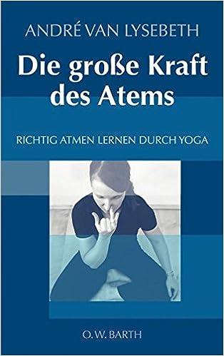 Lieblich Die Große Kraft Des Atems: Richtig Atmen Lernen Durch Yoga: Amazon.de:  André Van Lysebeth, Gabriel Plattner: Bücher