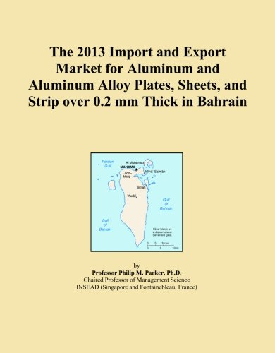 The 2013 Import and Export Market for Aluminum and Aluminum Alloy Plates, Sheets, and Strip over 0.2 mm Thick in Bahrain
