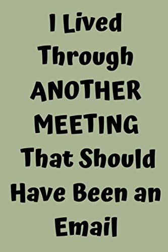 I Lived Through Another Meeting That Should Have Been an Email: Funny Office Notebook Journal - Best Gag For Coworkers - Employee Appreciation - ... 9 Blank Lined Composition Notebook, 120 pages