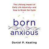 Born Anxious: The Lifelong Impact of Early Life Adversity and How to Break the Cycle