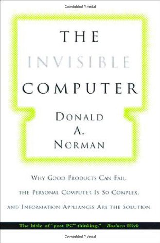 The Invisible Computer: Why Good Products Can Fail, the Personal Computer Is So Complex, and Information Appliances Are the Solution cover