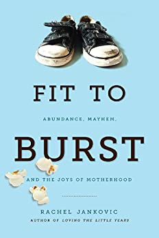 Fit to Burst: Abundance, Mayhem, and the Joys of Motherhood by [Jankovic, Rachel]