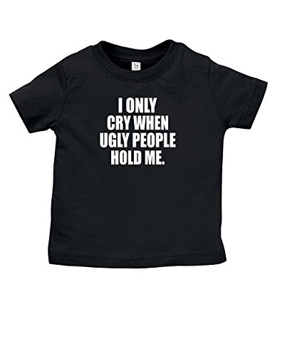 I Only Cry When Ugly People Hold Me T-Shirt | Funny Baby Unisex Tshirt Novelty Shirt | Black | 12-18 Months (Shirt Toddler People)